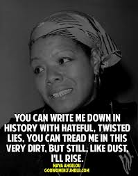 the various feelings shown by maya angelou in the poem still i rise What is the tone in the poem 'still i rise the feedback you provide will help us show you more what is the summary of the poem still i rise by maya angelou.